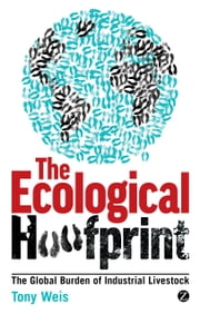 Ecological Hoofprint, The - The Global Burden of Industrial Livestock ebook by Tony Weis