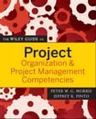 The Wiley Guide to Project Organization and Project Management Competencies ebook by Peter Morris,Jeffrey K. Pinto