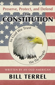Preserve, Protect, and Defend the Constitution - Written by an Old American ebook by Bill Terrel