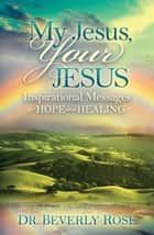 My Jesus, Your Jesus - Inspirational Messages of Hope and Healing ebook by Dr. Beverly Rose