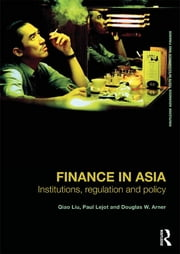 Finance in Asia - Institutions, Regulation and Policy ebook by Qiao Liu,Paul Lejot,Douglas W. Arner