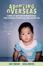 Adopting Overseas: A Guide to Adopting from Australia, Plus Personal Stories That Will Inspire You ebook by Burns, Lucy