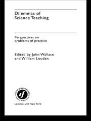 Dilemmas of Science Teaching - Perspectives on Problems of Practice ebook by John Wallace,William Louden