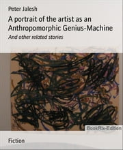 A portrait of the artist as an Anthropomorphic Genius-Machine: And other related stories ebook by Peter Jalesh