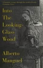 Into The Looking-Glass Wood - Essays on Words and the World ebook by Alberto Manguel