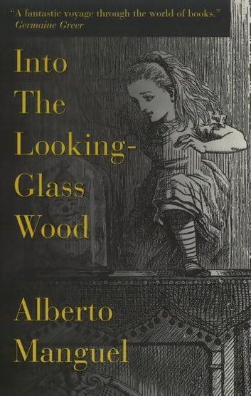 Into The Looking-Glass Wood - Essays on Words and the World 電子書 by Alberto Manguel