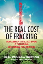 The Real Cost of Fracking - How America's Shale Gas Boom Is Threatening Our Families, Pets, and Food ebook by Michelle Bamberger,Robert Oswald,Sandra Steingraber