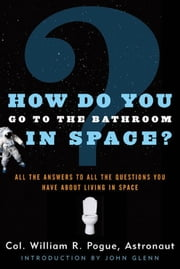 How Do You Go To The Bathroom In Space? ebook by William R. Pogue,John Glenn