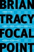 Focal Point - A Proven System to Simplify Your Life, Double Your Productivity, and Achieve All Your Goals ebook by Brian Tracy