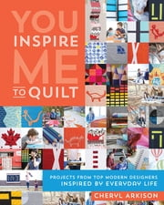You Inspire Me to Quilt - Projects from Top Modern Designers Inspired by Everyday Life ebook by Cheryl Arkison