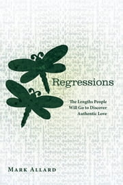 Regressions - The Lengths People Will Go to Discover Authentic Love ebook by Mark Allard