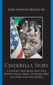 Cinderella Story - A Scholarly Sketchbook about Race, Identity, Barack Obama, the Human Spirit, and Other Stuff that Matters ebook by James Haywood Rolling Jr.