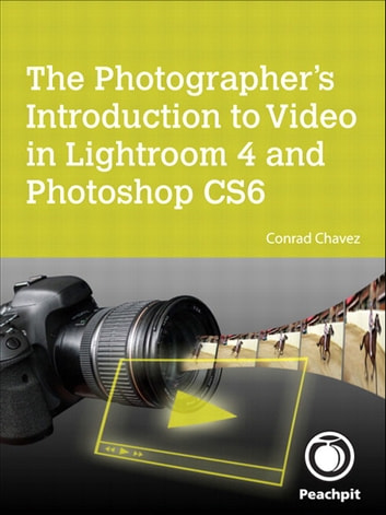 The Photographer's Introduction to Video in Lightroom 4 and Photoshop CS6 ebook by Conrad Chavez