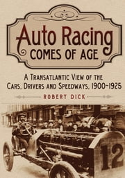 Auto Racing Comes of Age - A Transatlantic View of the Cars, Drivers and Speedways, 1900–1925 ebook by Robert Dick