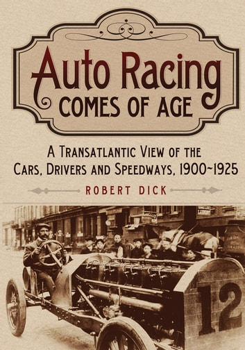 Auto Racing Comes of Age - A Transatlantic View of the Cars, Drivers and Speedways, 1900-1925 ebook by Robert Dick