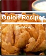 Onion Recipes - All The Right Ingredients You Need for Making Delicious Onion Recipes, Onion Soup Recipes, Baked Onion Recipes, French Onion Soup Recipe, Caramelized Onion Recipes, Bloomin Onion Recipes and More ebook by Elsa Moody