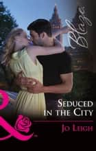 Seduced In The City (Mills & Boon Blaze) (NYC Bachelors, Book 3) ebook by Jo Leigh