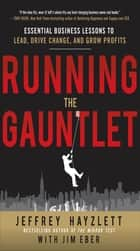 Running the Gauntlet: Essential Business Lessons to Lead, Drive Change, and Grow Profits ebook by Jeffrey W. Hayzlett, Jim Eber