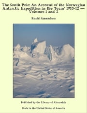 "The South Pole: An Account of The Norwegian Antarctic Expedition in The ""Fram"" 1910-12, Volume 1 and Volume 2 ebook by Roald Amundsen"