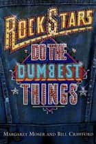 Rock Stars Do The Dumbest Things ebook by Margaret Moser, Bill Crawford