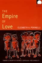 The Empire of Love - Toward a Theory of Intimacy, Genealogy, and Carnality ebook by Elizabeth A. Povinelli, Dilip Parameshwar Gaonkar, Jane Kramer,...