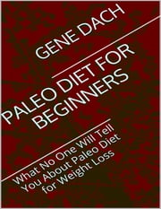 Paleo Diet for Beginners: What No One Will Tell You About Paleo Diet for Weight Loss ebook by Gene Dach