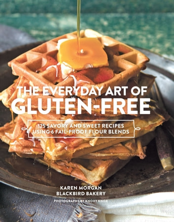 The Everyday Art of Gluten-Free - 125 Savory and Sweet Recipes Using 6 Fail-Proof Flour Blends ebook by Karen Morgan,Knoxy Knox