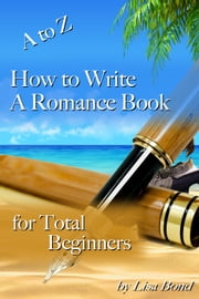 A to Z How to Write a Romance Book for Total Beginners ebook by Lisa Bond