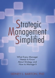 Strategic Management Simplified - What Every Manager Needs to Know About Strategy and How to Manage it ebook by Dr. Sidney L. Barton