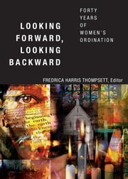 Looking Forward, Looking Backward - Forty Years of Women's Ordination ebook by Fredrica Harris Thompsett