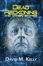 Dead Reckoning And Other Stories ebook by David M. Kelly