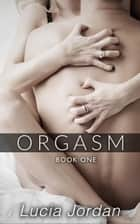 Orgasm - Orgasm - Complete Series ebook by Lucia Jordan