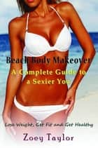Beach Body Makeover: A Complete Guide to a Sexier You - Lose Weight, Get Fit and Get Healthy ebook by Zoey Taylor
