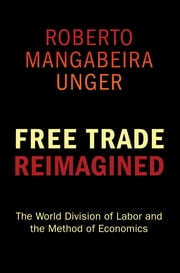 Free Trade Reimagined - The World Division of Labor and the Method of Economics ebook by Roberto Mangabeira Unger