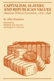 Capitalism, Slavery, and Republican Values - American Political Economists, 1819-1848 ebook by Allen Kaufman,Elizabeth Fox-Genovese,Eugene D. Genovese