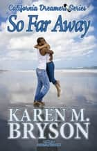So Far Away - California Dreamers, #2 ebook by Karen M. Bryson, Dakota Madison