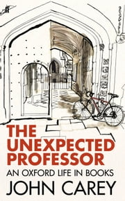 The Unexpected Professor - An Oxford Life in Books ebook by John Carey