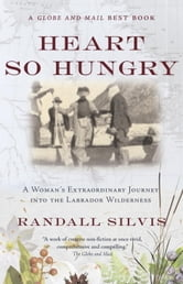 Heart So Hungry - A Woman's Extraordinary Journey into the Labrador Wilderness ebook by Randall Silvis