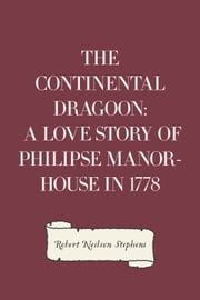 The Continental Dragoon: A Love Story of Philipse Manor-House in 1778 ebook by Robert Neilson Stephens