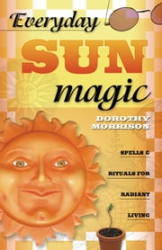 Everyday Sun Magic - Spells & Rituals for Radiant Living ebook by Dorothy Morrison