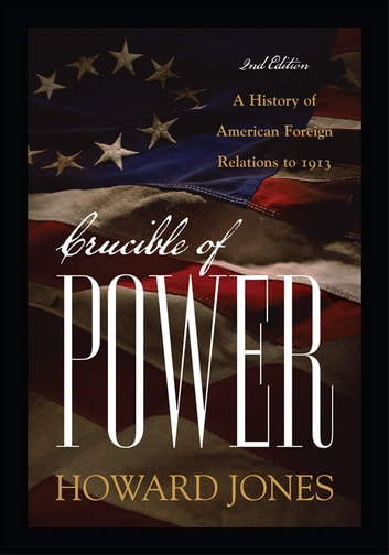Crucible of Power - A History of American Foreign Relations to 1913 ebook by Howard Jones