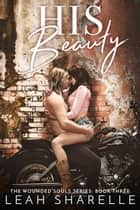His Beauty - The Wounded Souls, #3 ebook by Leah Sharelle
