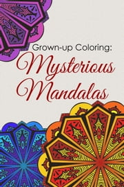 Grown-up Coloring: Mysterious Mandalas - Relaxing patterns and motifs for all ages ebook by WriteHit