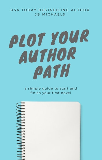 Plot Your Author Path: A Simple Guide to Start and Finish Your First Novel ebook by JB Michaels