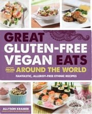 Great Gluten-Free Vegan Eats From Around the World - Fantastic, Allergy-Free Ethnic Recipes ebook by Allyson Kramer