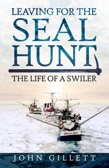 Leaving for the Seal Hunt - The Life of a Swiler ebook by John Gillett