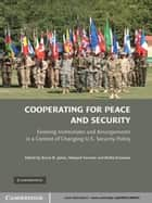 Cooperating for Peace and Security - Evolving Institutions and Arrangements in a Context of Changing U.S. Security Policy ebook by Bruce D. Jones, Shepard Forman, Richard Gowan