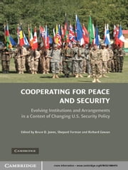 Cooperating for Peace and Security - Evolving Institutions and Arrangements in a Context of Changing U.S. Security Policy ebook by Bruce D. Jones,Shepard Forman,Richard Gowan