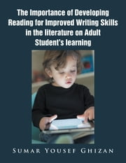 The Importance of Developing Reading for Improved Writing Skills in the Literature on Adult Student's Learning ebook by Sumar Yousef Ghizan