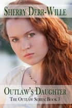 Outlaw's Daughter ebook by Sherry Derr-Wille